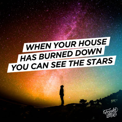 When your house has burned down you can see the stars